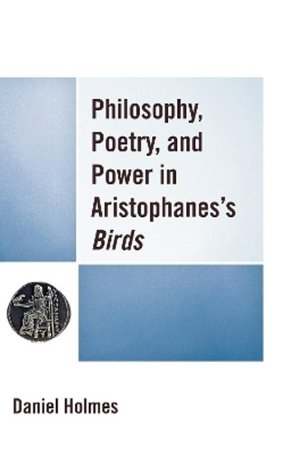 Philosophy, Poetry, and Power in Aristophanes's Birds - Daniel Holmes