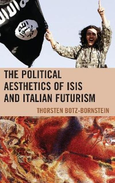 The Political Aesthetics of ISIS and Italian Futurism - Thorsten Botz-Bornstein
