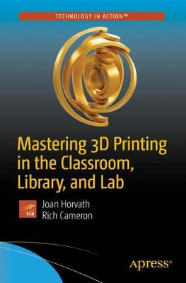 Mastering 3D Printing in the Classroom, Library, and Lab - Joan Horvath