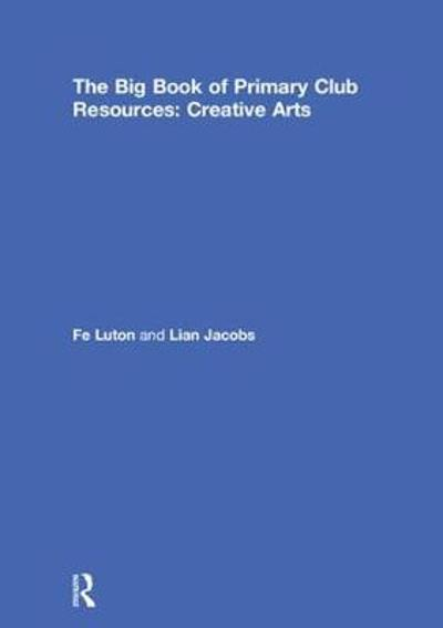 The Big Book of Primary Club Resources: Creative Arts - Fe Luton