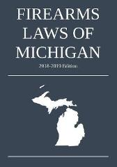 Firearms Laws of Michigan; 2018-2019 Edition - Michigan Legal Publishing Ltd