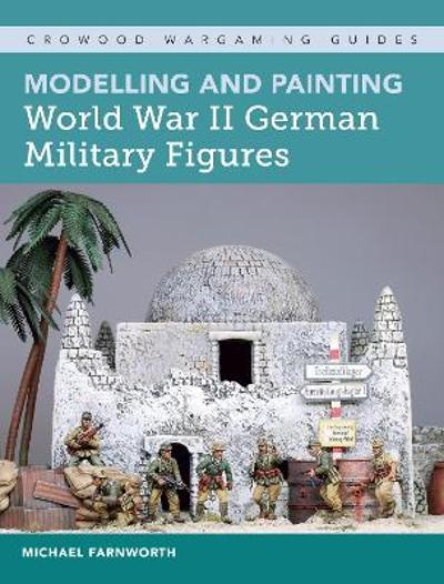 Modelling and Painting World War II German Military Figures - Michael Farnworth