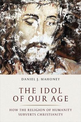 The Idol of Our Age - Daniel J. Mahoney