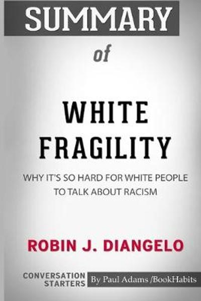 Summary of White Fragility by Robin J. DiAngelo - Paul Adams / Bookhabits