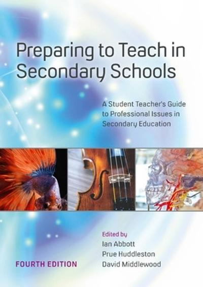 Preparing to Teach in Secondary Schools: A Student Teacher's Guide to Professional Issues in Secondary Education - Ian Abbott
