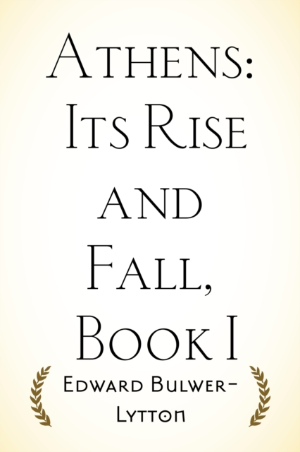 Athens: Its Rise and Fall, Book I - Edward Bulwer-Lytton