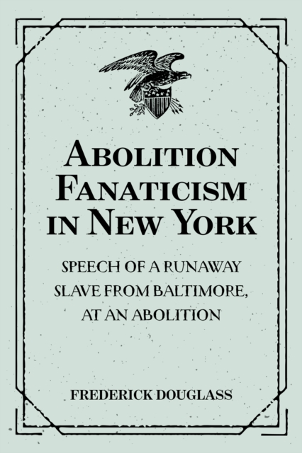 Abolition Fanaticism in New York: Speech of a Runaway Slave from Baltimore, at an Abolition: Meeting in New York, Held May 11, 1847 - Frederick Douglass