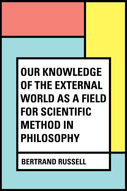 Our Knowledge of the External World as a Field for Scientific Method in Philosophy - Bertrand Russell