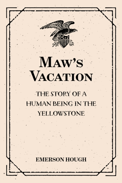Maw's Vacation: The Story of a Human Being in the Yellowstone - Emerson Hough