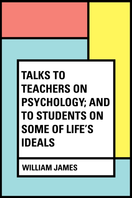 Talks To Teachers On Psychology; And To Students On Some Of Life's Ideals - William James