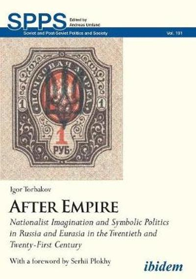 After Empire - Nationalist Imagination and Symbolic Politics in Russia and Eurasia in the Twentieth and Twenty-First Century - Igor Torbakov