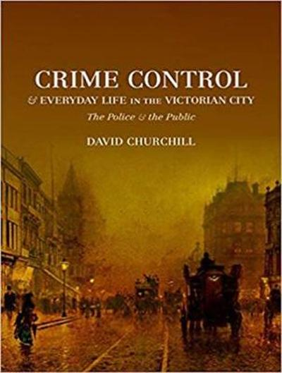 Crime Control and Everyday Life in the Victorian City - David Churchill