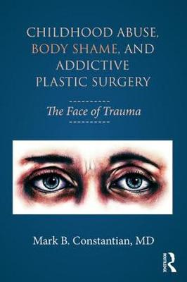 Childhood Abuse, Body Shame, and Addictive Plastic Surgery - Mark B. Constantian