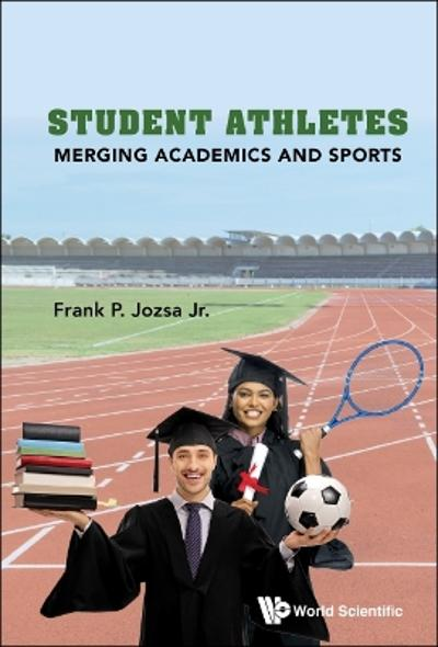 Student Athletes: Merging Academics And Sports - Frank P Jozsa, Jr