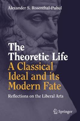 The Theoretic Life - A Classical Ideal and its Modern Fate - Alexander S. Rosenthal-Pubul
