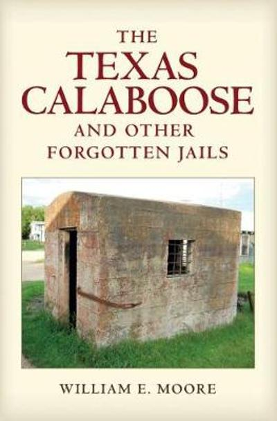 The Texas Calaboose and Other Forgotten Jails - William E. Moore