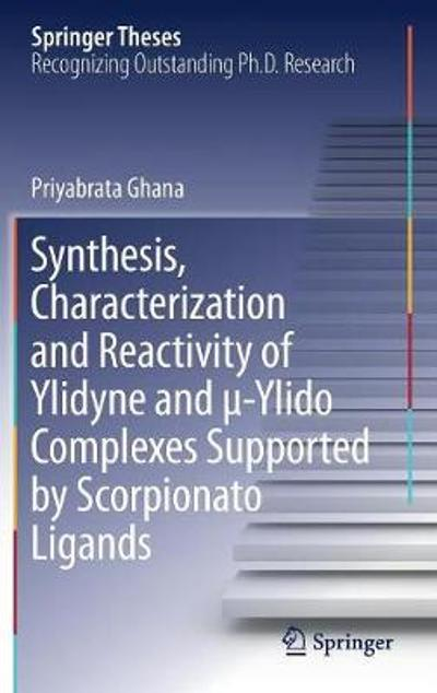 Synthesis, Characterization and Reactivity of Ylidyne and  -Ylido Complexes Supported by Scorpionato Ligands - Priyabrata Ghana