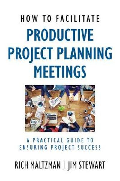 How to Facilitate Productive Project Planning Meetings - Rich Maltzman