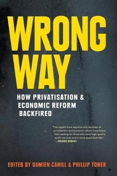 Wrong Way: How Privatisation and Economic Reform Backfired - Damien Cahill