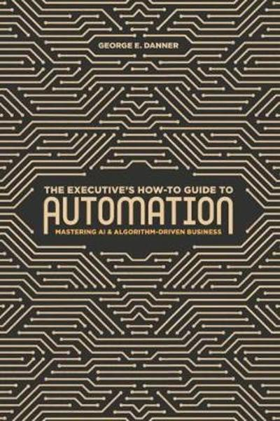 The Executive's How-To Guide to Automation - George E. Danner