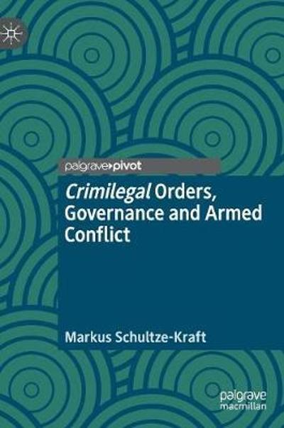 Crimilegal Orders, Governance and Armed Conflict - Markus Schultze-Kraft