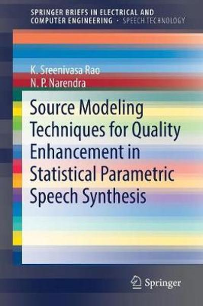 Source Modeling Techniques for Quality Enhancement in Statistical Parametric Speech Synthesis - K. Sreenivasa Rao