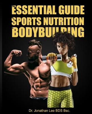 The Essential Guide to Sports Nutrition and Bodybuilding - Jonathan Lee