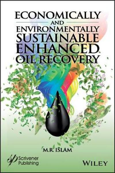 Economically and Environmentally Sustainable Enhanced Oil Recovery - M. R. Islam