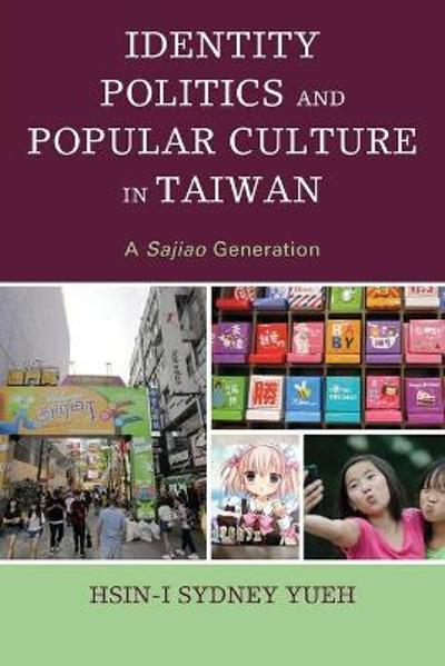 Identity Politics and Popular Culture in Taiwan - Hsin-I Sydney Yueh