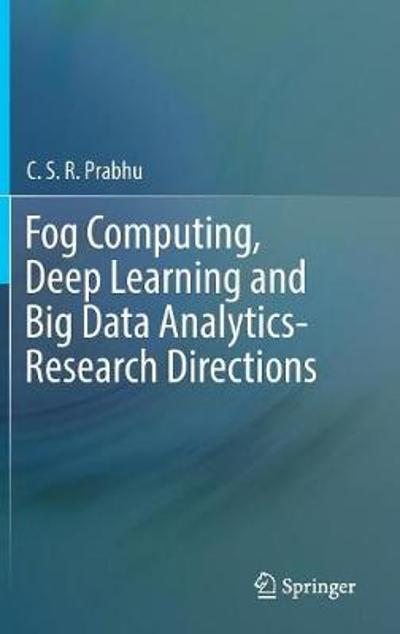 Fog Computing, Deep Learning and Big Data Analytics-Research Directions - C.S.R. Prabhu