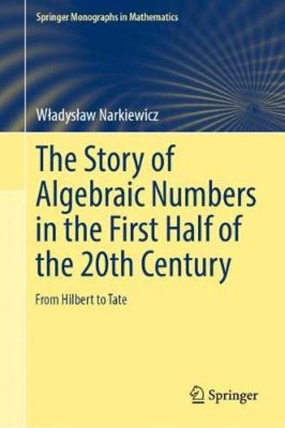 The Story of Algebraic Numbers in the First Half of the 20th Century - Wladyslaw Narkiewicz