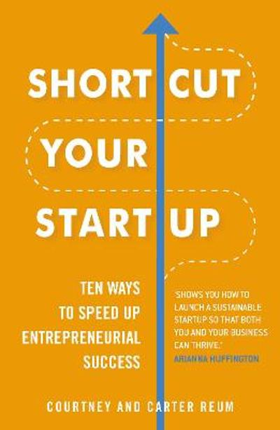 Shortcut Your Startup: Ten Ways to Speed Up Entrepreneurial Success - Courtney Reum