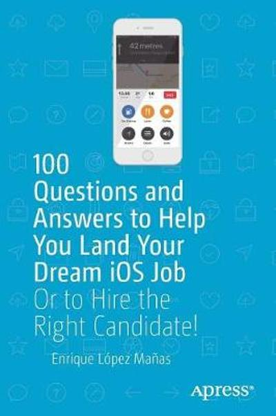 100 Questions and Answers to Help You Land Your Dream iOS Job - Enrique Lopez Manas