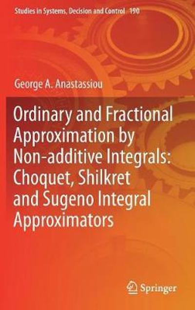 Ordinary and Fractional Approximation by Non-additive Integrals: Choquet, Shilkret and Sugeno Integral Approximators - George A. Anastassiou
