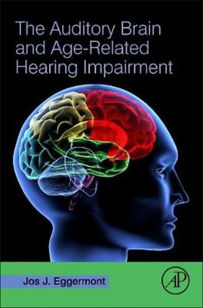 The Auditory Brain and Age-Related Hearing Impairment - Jos J. Eggermont