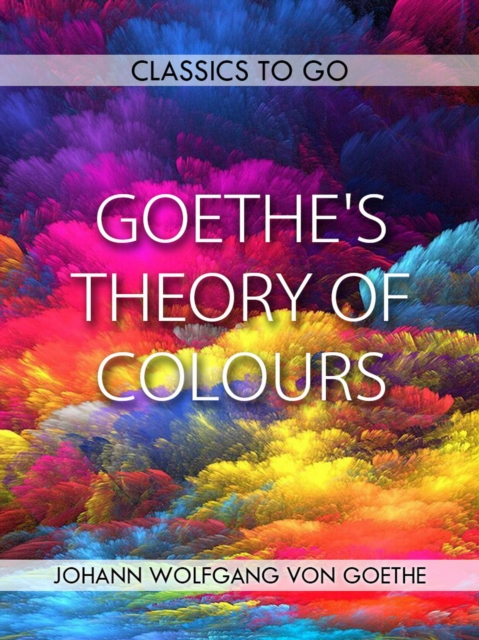 Goethe's Theory of Colours - Johann Wolfgang von Goethe