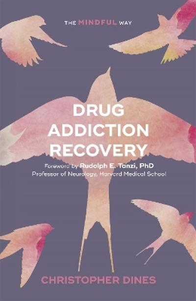 Drug Addiction Recovery: The Mindful Way - Christopher Dines