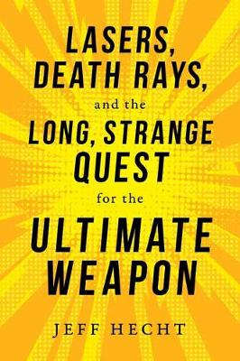 Lasers, Death Rays, and the Long, Strange Quest for the Ultimate Weapon - Jeff Hecht