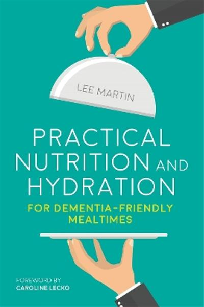 Practical Nutrition and Hydration for Dementia-Friendly Mealtimes - Lee Martin