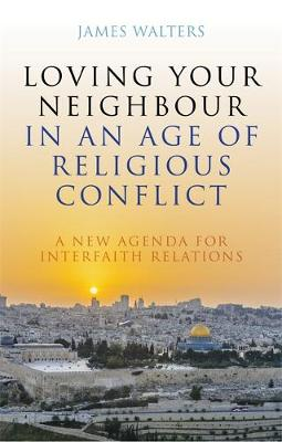 Loving Your Neighbour in an Age of Religious Conflict - James Walters