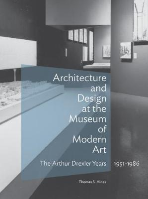 Architecture and Design at the Museum of Modern Art - The Arthur Drexler Years, 1951-1986 - Thomas S. Hines