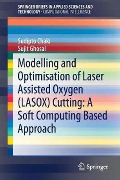 Modelling and Optimisation of Laser Assisted Oxygen (LASOX) Cutting: A Soft Computing Based Approach - Sudipto Chaki