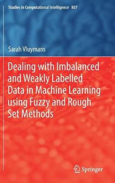 Dealing with Imbalanced and Weakly Labelled Data in Machine Learning using Fuzzy and Rough Set Methods - Sarah Vluymans
