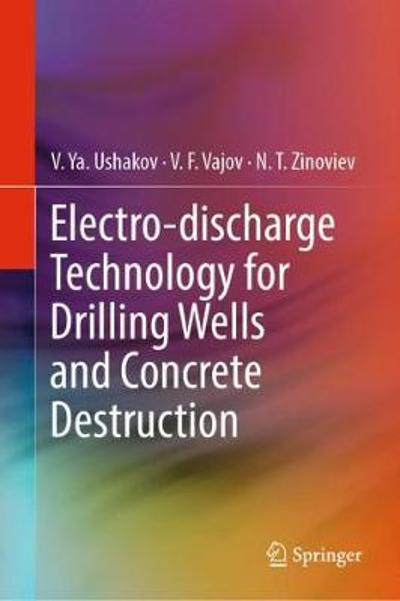 Electro-discharge Technology for Drilling Wells and Concrete Destruction - V. Ya. Ushakov