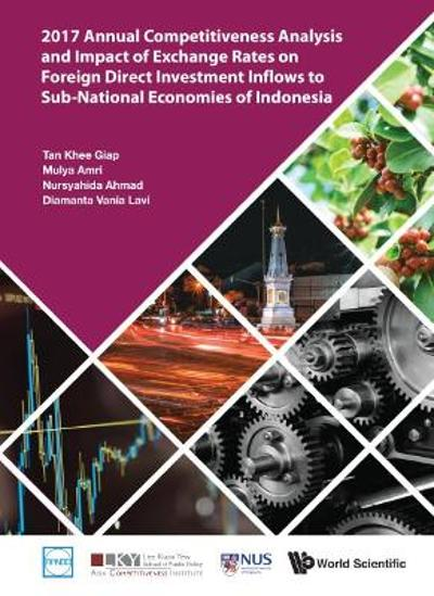 2017 Annual Competitiveness Analysis And Impact Of Exchange Rates On Foreign Direct Investment Inflows To Sub-national Economies Of Indonesia - Khee Giap Tan