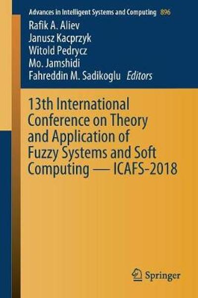 13th International Conference on Theory and Application of Fuzzy Systems and Soft Computing - ICAFS-2018 - Rafik A. Aliev