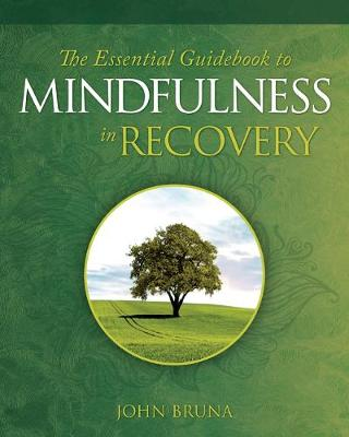 The Essential Guidebook to Mindfulness in Recovery - John Bruna