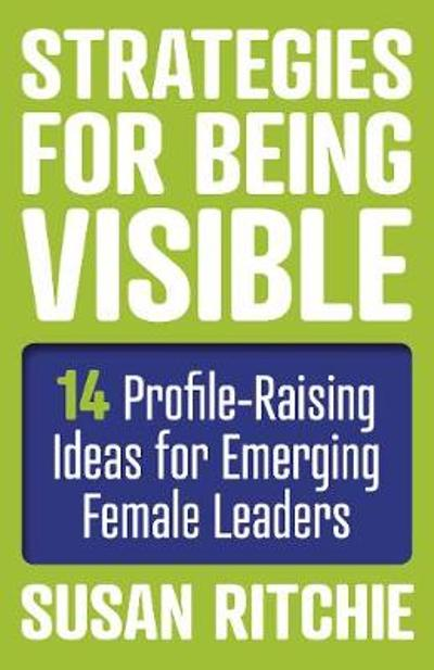 Strategies for Being Visible:14 Profile-Raising Ideas for Emerging Female Leaders - Susan Ritchie