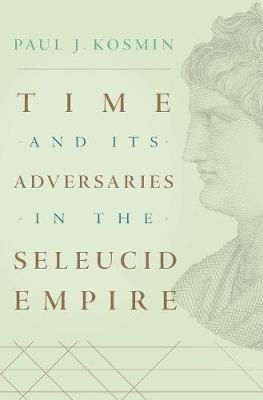Time and Its Adversaries in the Seleucid Empire - Paul J. Kosmin