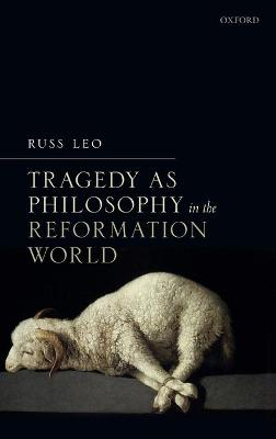 Tragedy as Philosophy in the Reformation World - Russ Leo